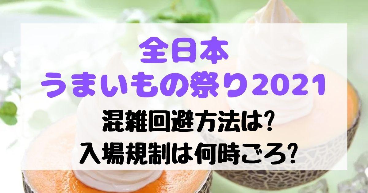 全日本うまいもの祭り2021混雑回避できる?入場規制は何時ごろ?